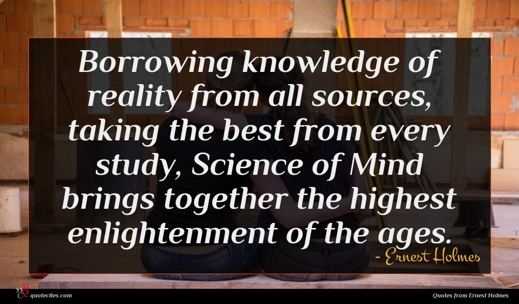 Borrowing knowledge of reality from all sources, taking the best from every study, Science of Mind brings together the highest enlightenment of the ages.