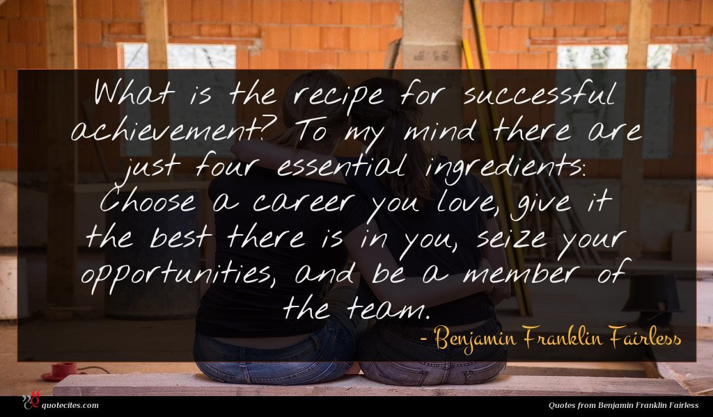 What is the recipe for successful achievement? To my mind there are just four essential ingredients: Choose a career you love, give it the best there is in you, seize your opportunities, and be a member of the team.