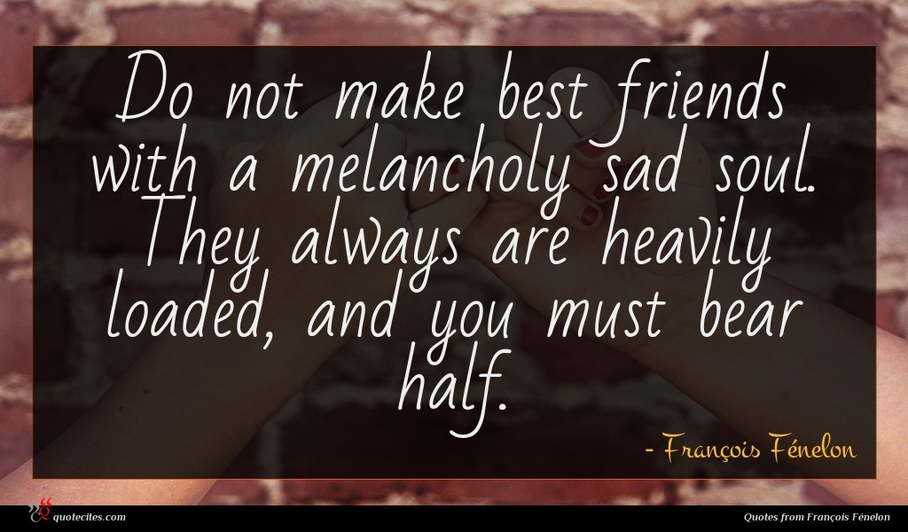 Do not make best friends with a melancholy sad soul. They always are heavily loaded, and you must bear half.