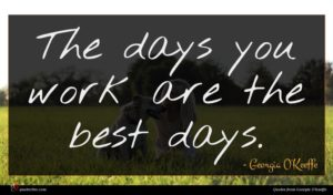 Georgia O'Keeffe quote : The days you work ...