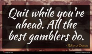Baltasar Gracian quote : Quit while you're ahead ...