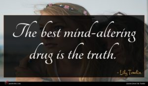 Lily Tomlin quote : The best mind-altering drug ...