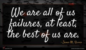 James M. Barrie quote : We are all of ...