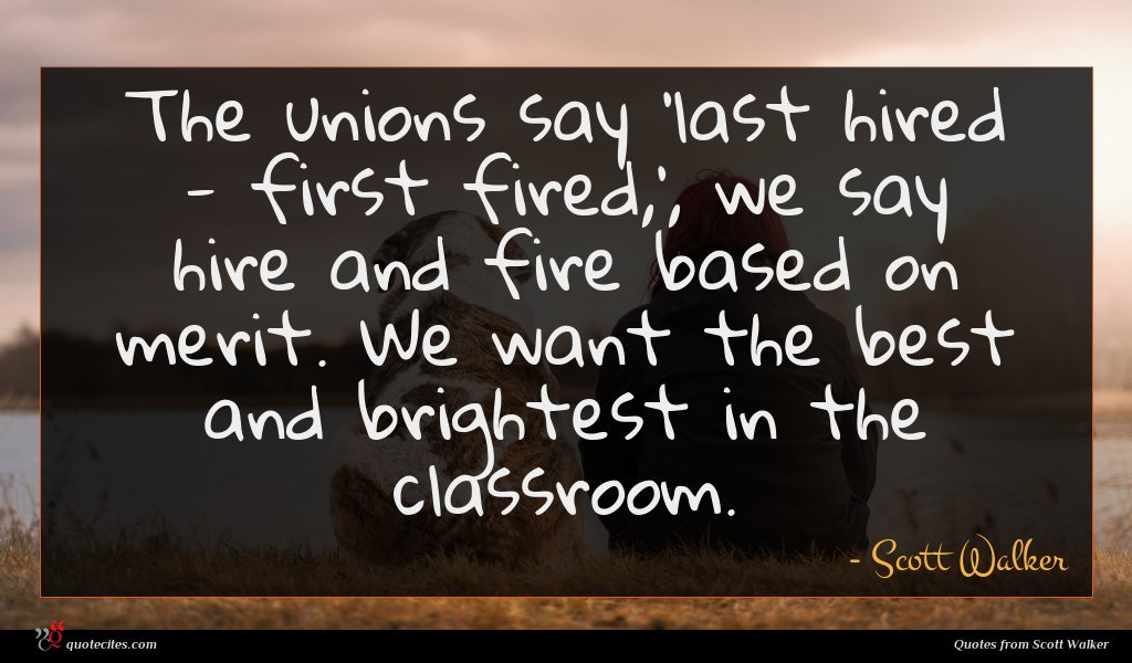 The unions say 'last hired - first fired,', we say hire and fire based on merit. We want the best and brightest in the classroom.