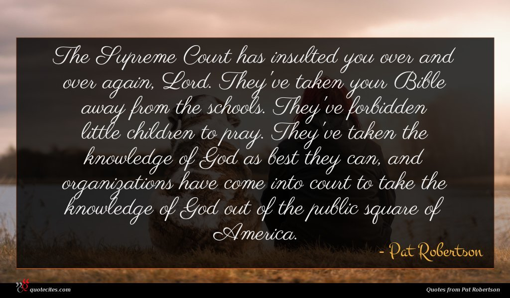 The Supreme Court has insulted you over and over again, Lord. They've taken your Bible away from the schools. They've forbidden little children to pray. They've taken the knowledge of God as best they can, and organizations have come into court to take the knowledge of God out of the public square of America.
