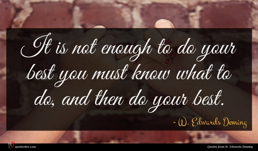 It is not enough to do your best you must know what to do, and then do your best.