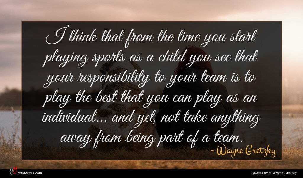 I think that from the time you start playing sports as a child you see that your responsibility to your team is to play the best that you can play as an individual... and yet, not take anything away from being part of a team.