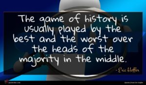 Eric Hoffer quote : The game of history ...