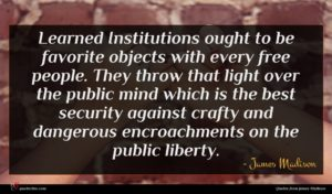 James Madison quote : Learned Institutions ought to ...