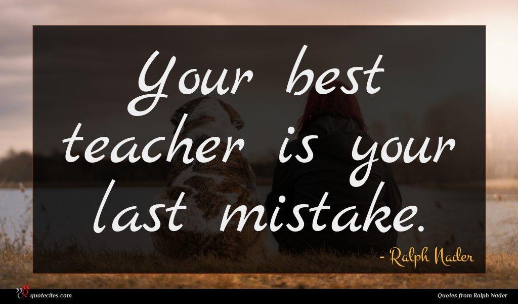 Your best teacher is your last mistake.