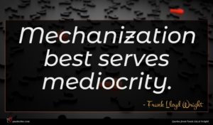 Frank Lloyd Wright quote : Mechanization best serves mediocrity ...