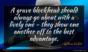 William Hazlitt quote : A grave blockhead should ...