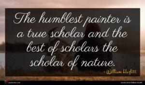 William Hazlitt quote : The humblest painter is ...