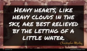 Christopher Morley quote : Heavy hearts like heavy ...