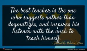 Edward G. Bulwer-Lytton quote : The best teacher is ...