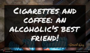 Gerard Way quote : Cigarettes and coffee an ...