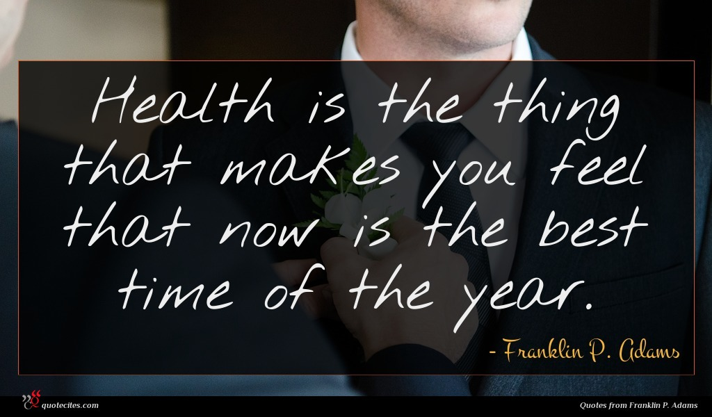 Health is the thing that makes you feel that now is the best time of the year.
