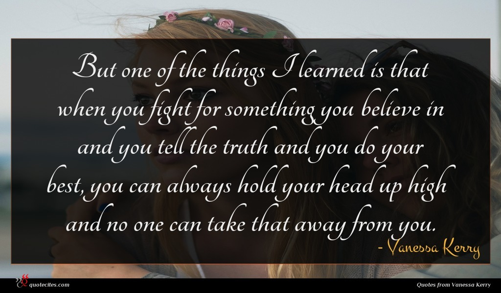 But one of the things I learned is that when you fight for something you believe in and you tell the truth and you do your best, you can always hold your head up high and no one can take that away from you.