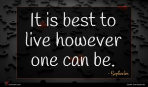 Sophocles quote : It is best to ...
