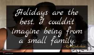 Kim Kardashian quote : Holidays are the best ...