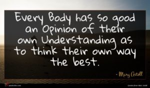 Mary Astell quote : Every Body has so ...