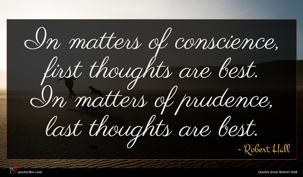 In matters of conscience, first thoughts are best. In matters of prudence, last thoughts are best.