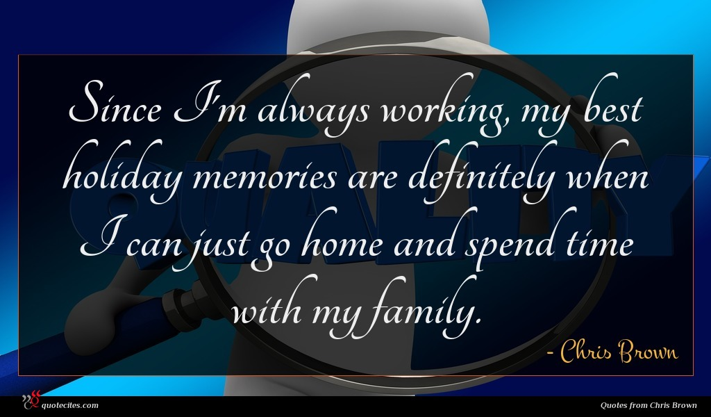 Since I'm always working, my best holiday memories are definitely when I can just go home and spend time with my family.