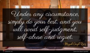 Miguel Angel Ruiz quote : Under any circumstance simply ...