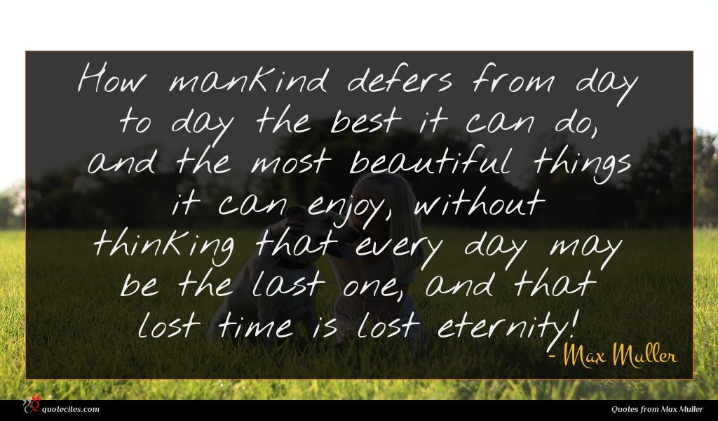How mankind defers from day to day the best it can do, and the most beautiful things it can enjoy, without thinking that every day may be the last one, and that lost time is lost eternity!