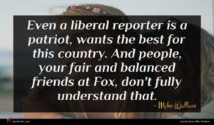 Mike Wallace quote : Even a liberal reporter ...
