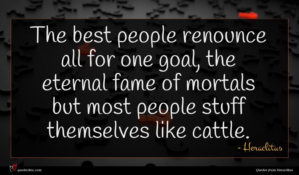 The best people renounce all for one goal, the eternal fame of mortals but most people stuff themselves like cattle.