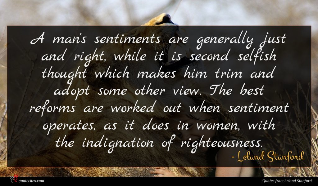 A man's sentiments are generally just and right, while it is second selfish thought which makes him trim and adopt some other view. The best reforms are worked out when sentiment operates, as it does in women, with the indignation of righteousness.
