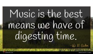W. H. Auden quote : Music is the best ...