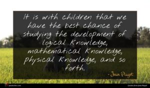 Jean Piaget quote : It is with children ...