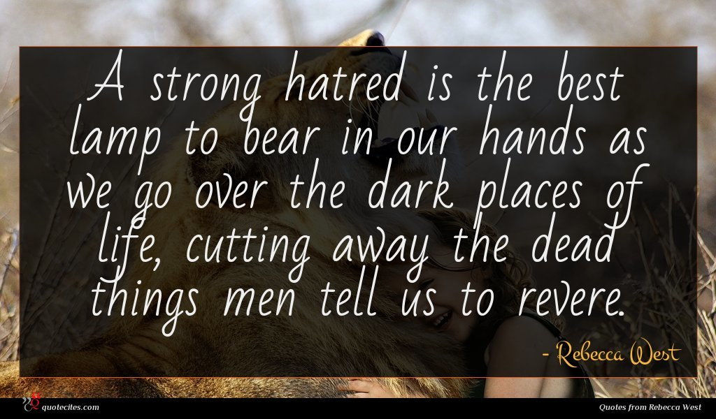 A strong hatred is the best lamp to bear in our hands as we go over the dark places of life, cutting away the dead things men tell us to revere.