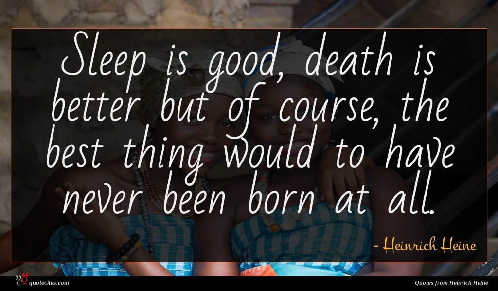 Sleep is good, death is better but of course, the best thing would to have never been born at all.