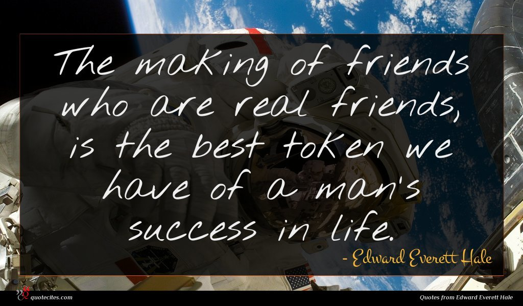The making of friends who are real friends, is the best token we have of a man's success in life.