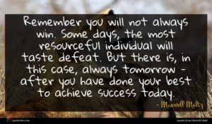 Maxwell Maltz quote : Remember you will not ...