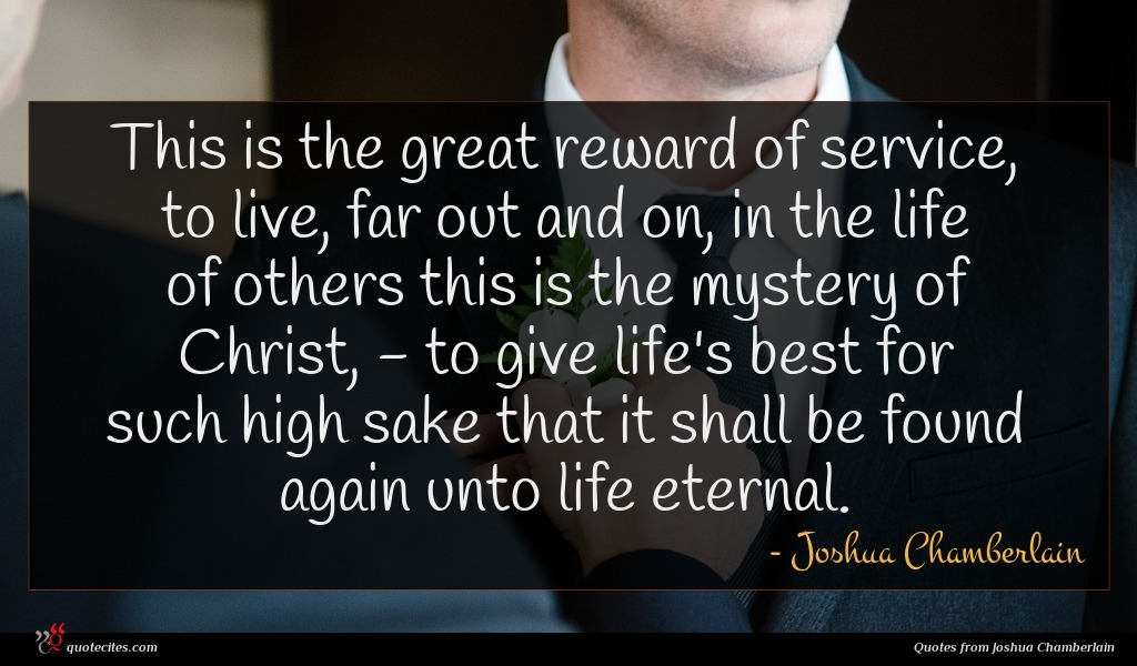 This is the great reward of service, to live, far out and on, in the life of others this is the mystery of Christ, - to give life's best for such high sake that it shall be found again unto life eternal.