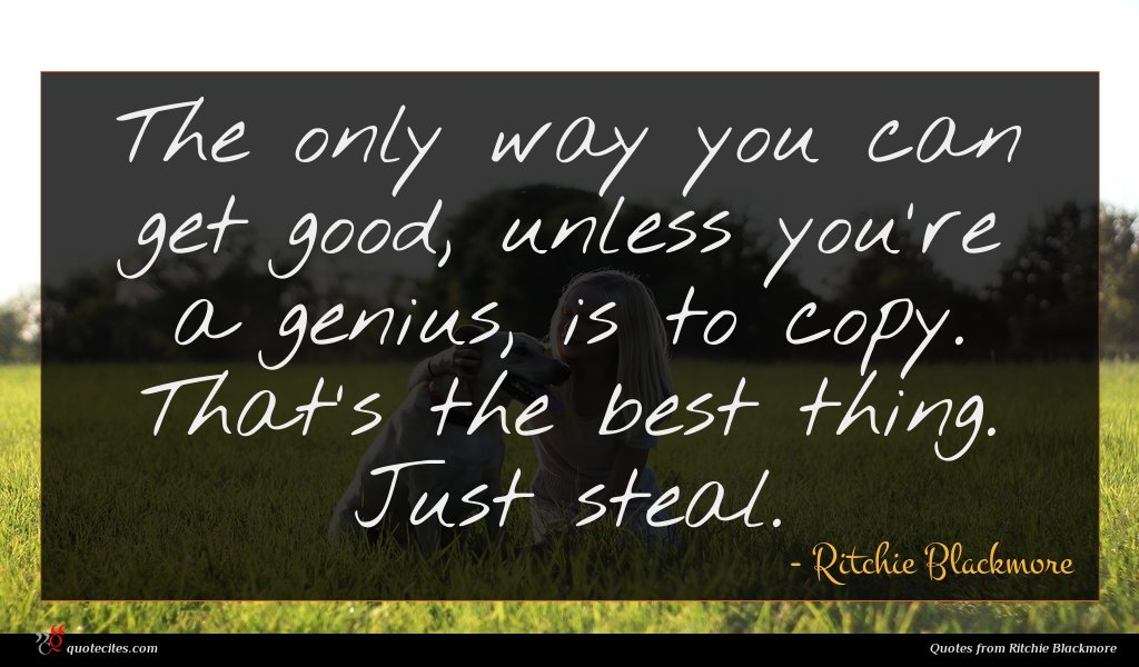 The only way you can get good, unless you're a genius, is to copy. That's the best thing. Just steal.