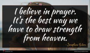 Josephine Baker quote : I believe in prayer ...