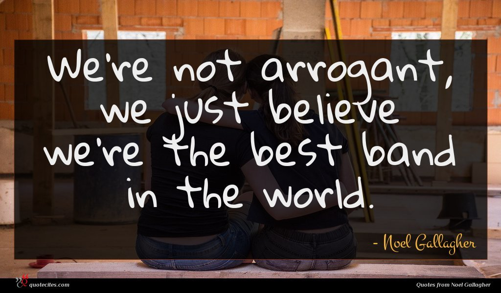 We're not arrogant, we just believe we're the best band in the world.