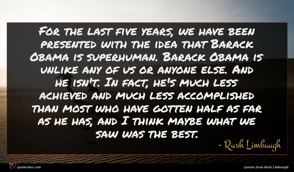 For the last five years, we have been presented with the idea that Barack Obama is superhuman. Barack Obama is unlike any of us or anyone else. And he isn't. In fact, he's much less achieved and much less accomplished than most who have gotten half as far as he has, and I think maybe what we saw was the best.