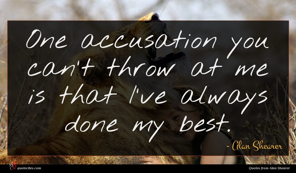 One accusation you can't throw at me is that I've always done my best.