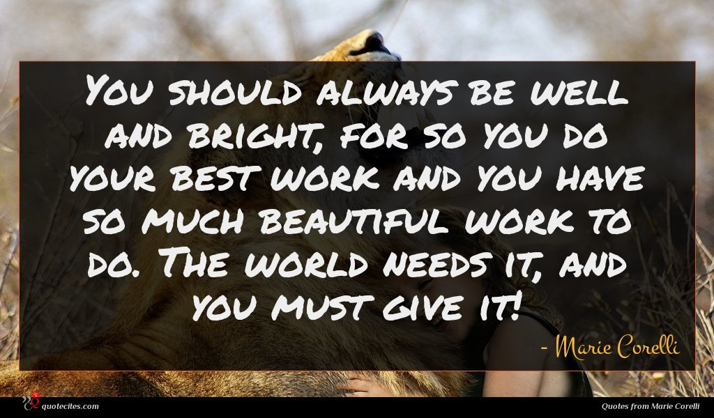 You should always be well and bright, for so you do your best work and you have so much beautiful work to do. The world needs it, and you must give it!