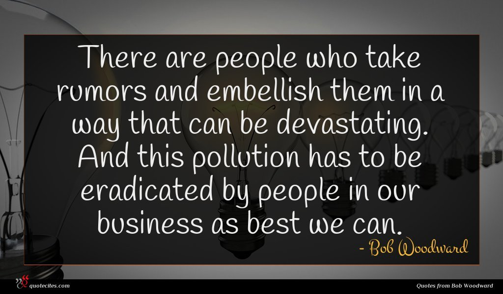 There are people who take rumors and embellish them in a way that can be devastating. And this pollution has to be eradicated by people in our business as best we can.