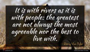 Henry Van Dyke quote : It is with rivers ...