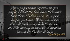Donald Rumsfeld quote : Your performance depends on ...