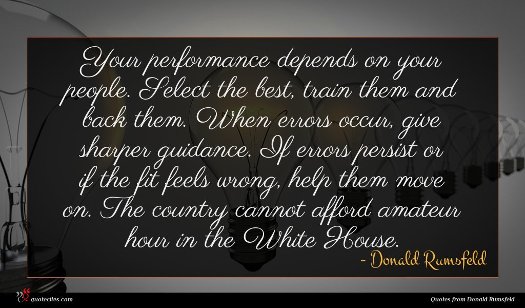 Your performance depends on your people. Select the best, train them and back them. When errors occur, give sharper guidance. If errors persist or if the fit feels wrong, help them move on. The country cannot afford amateur hour in the White House.