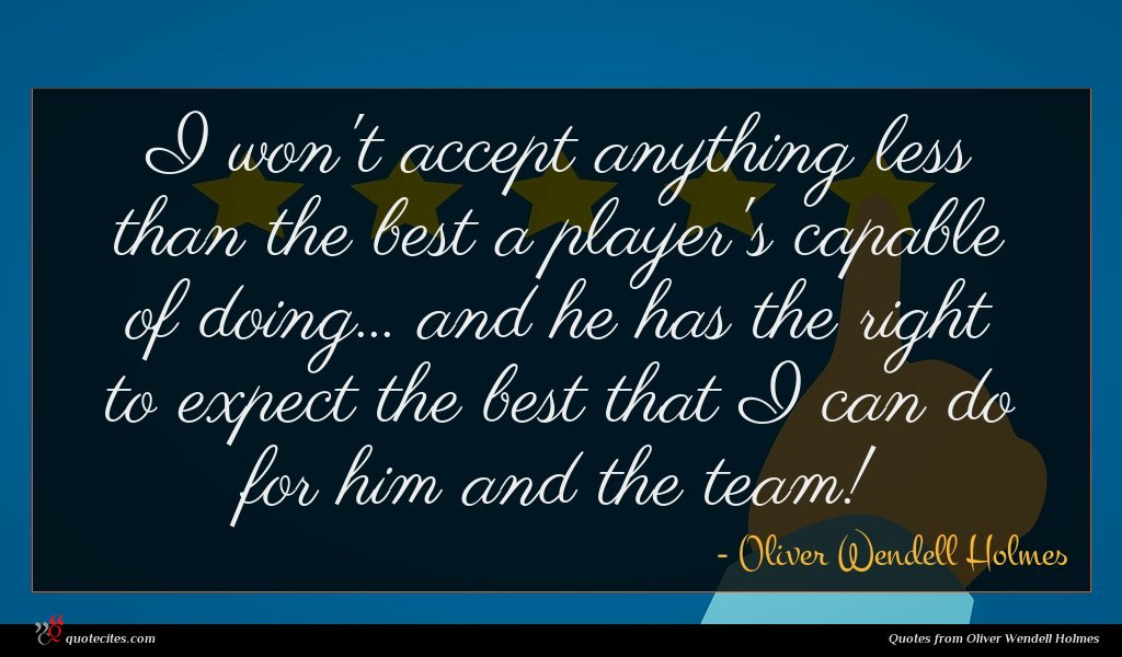 I won't accept anything less than the best a player's capable of doing... and he has the right to expect the best that I can do for him and the team!